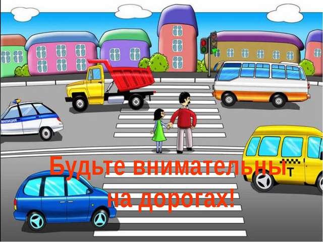 Будьте внимательны на дорогах!