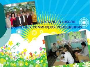 Выступления,доклады в школе, на районных семинарах,совещаниях
