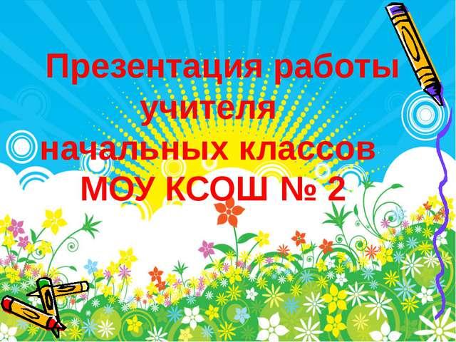 Презентация работы учителя начальных классов МОУ КСОШ № 2 2011 год