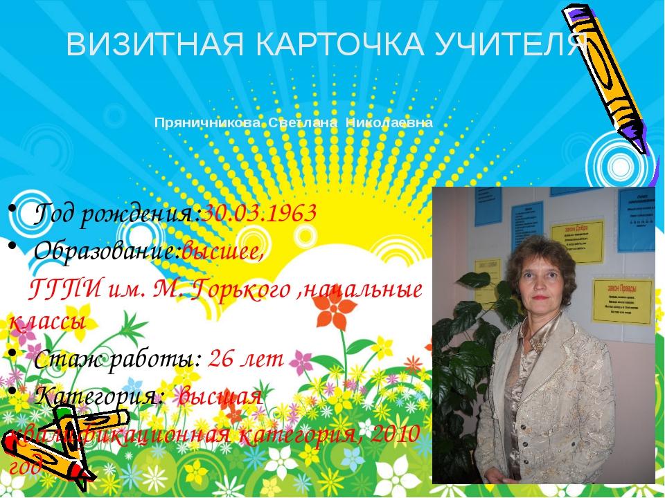 Год рождения:30.03.1963 Образование:высшее, ГГПИ им. М. Горького ,начальные к...