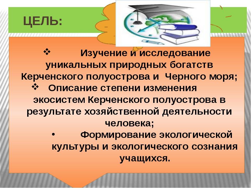 ЦЕЛЬ: Изучение и исследование уникальных природных богатств Керченского полу...