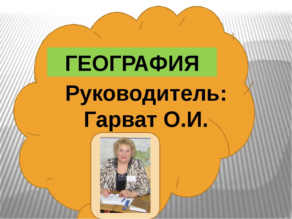 ГЕОГРАФИЯ Руководитель: Гарват О.И.