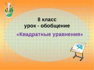 8 класс урок - обобщение «Квадратные уравнения»