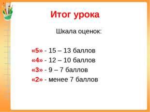 Итог урока Шкала оценок: «5» - 15 – 13 баллов «4» - 12 – 10 баллов «3» - 9