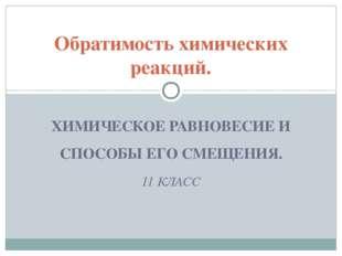 ХИМИЧЕСКОЕ РАВНОВЕСИЕ И СПОСОБЫ ЕГО СМЕЩЕНИЯ. 11 КЛАСС Обратимость химических
