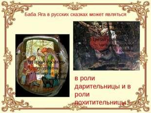 Баба Яга в русских сказках может являться в роли дарительницы и в роли похити