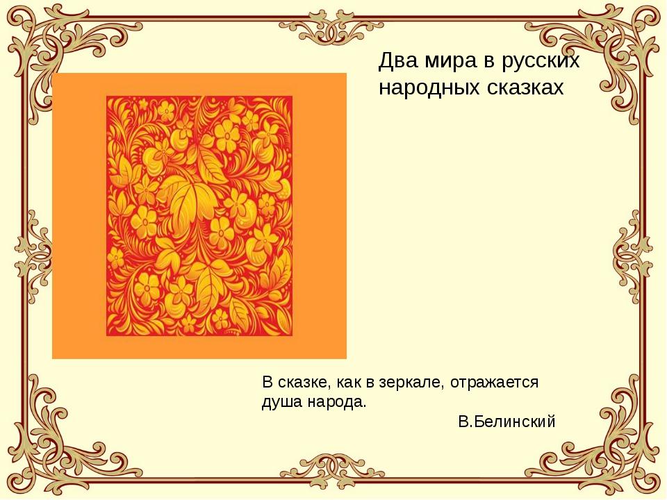 Два мира в русских народных сказках В сказке, как в зеркале, отражается душа...