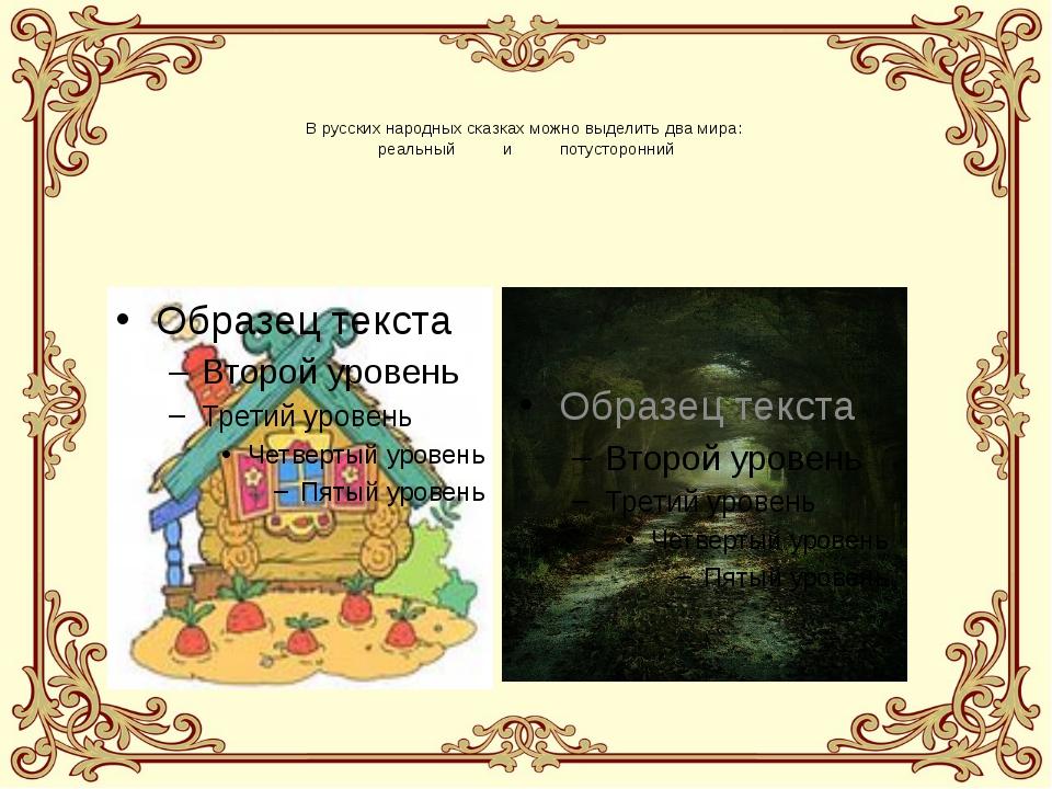 В русских народных сказках можно выделить два мира: реальный и потусторонний