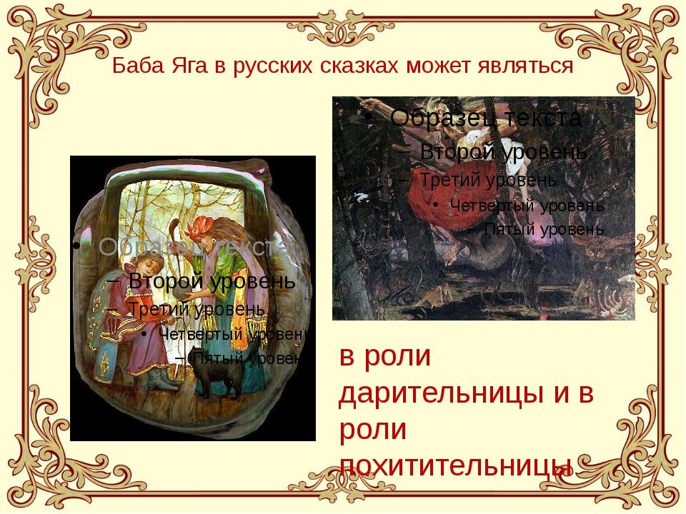 Баба Яга в русских сказках может являться в роли дарительницы и в роли похити...