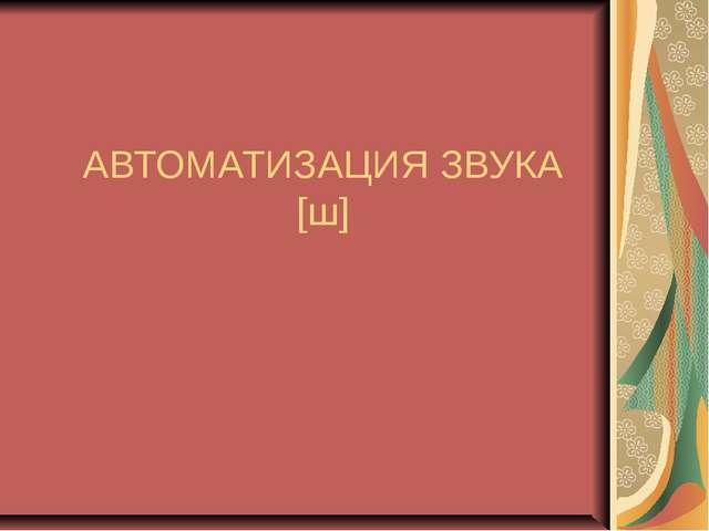 АВТОМАТИЗАЦИЯ ЗВУКА [ш]