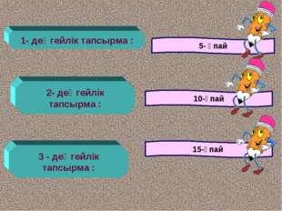 1- деңгейлік тапсырма : 5- ұпай 2- деңгейлік тапсырма : 10-ұпай 3 - деңгейлік