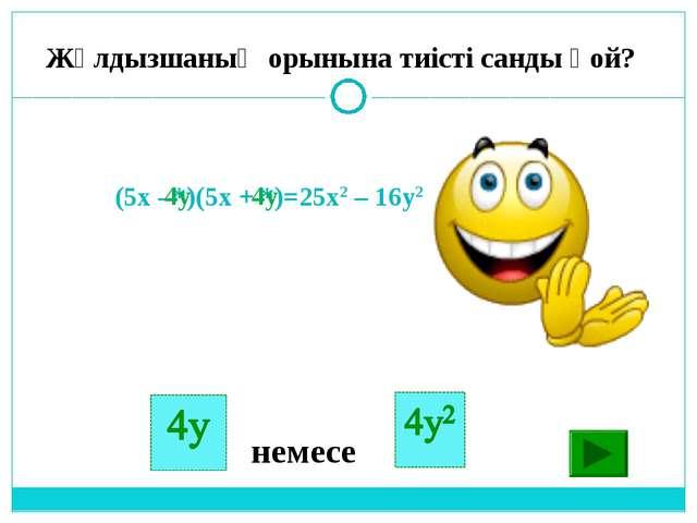 (5х - *)(5x + *)=25x2 – 16y2 немесе 4y Жұлдызшаның орынына тиісті санды қой? 4y