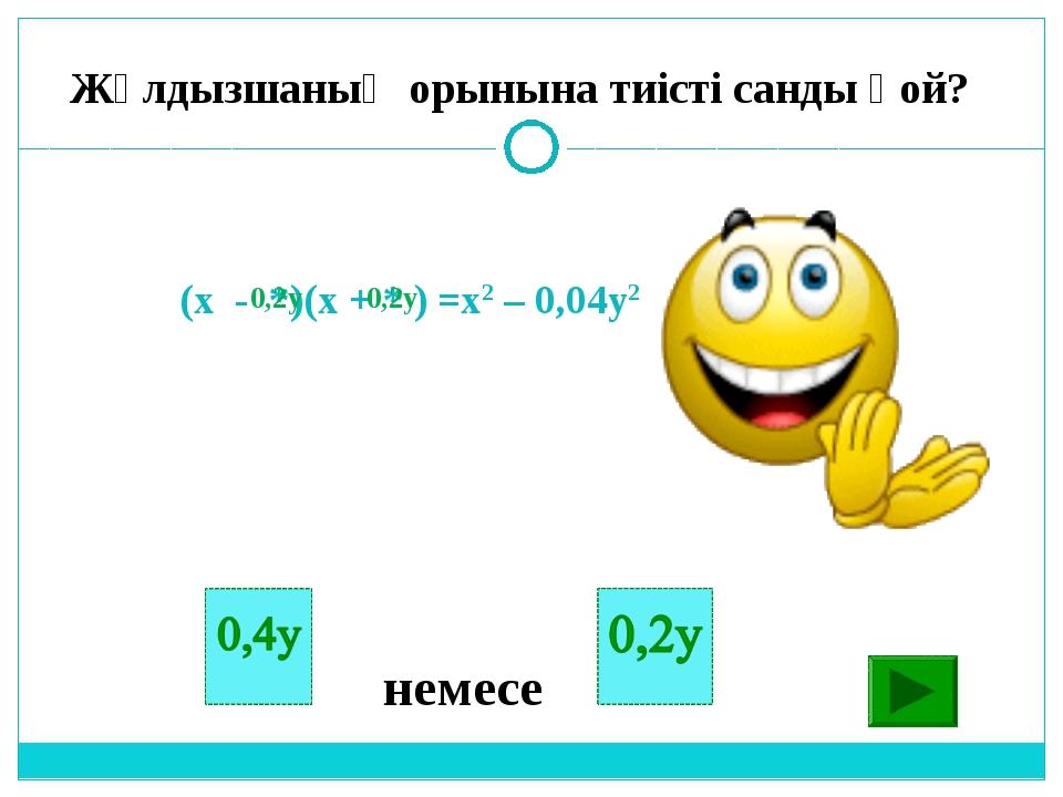 (х - *)(x + * ) =x2 – 0,04y2 немесе 0,2y Жұлдызшаның орынына тиісті санды қой...
