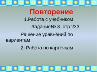 1.Работа с учебником Задание№ 8 стр.233 Решение уравнений по вариантам 2. Раб