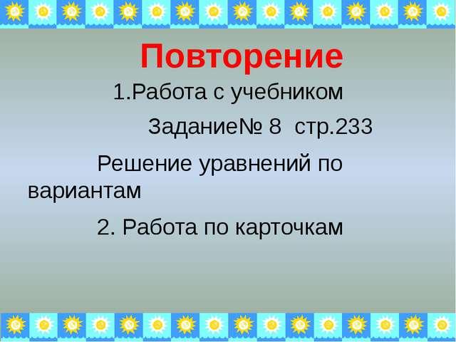 1.Работа с учебником Задание№ 8 стр.233 Решение уравнений по вариантам 2. Раб...