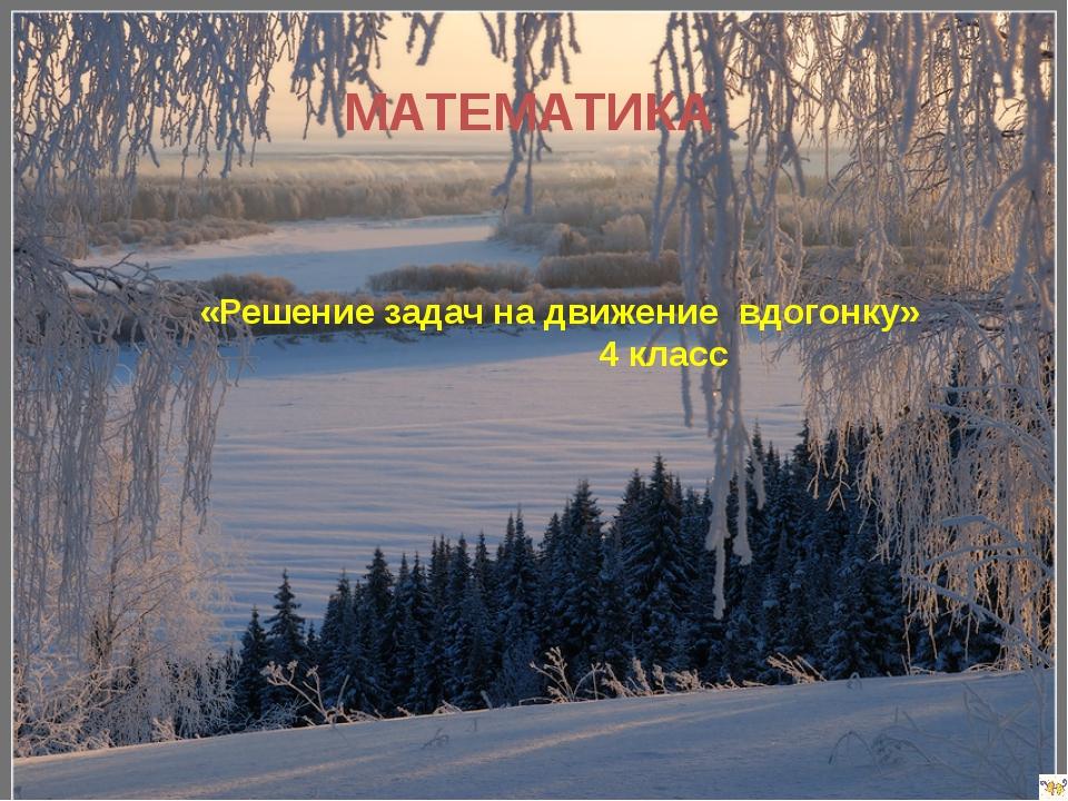 МАТЕМАТИКА «Решение задач на движение вдогонку» 4 класс