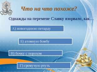 Однажды на перемене Славку взорвало, как… А) новогоднюю петарду Б) атомную б