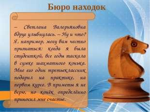 Бюро находок – Светлана Валерьяновна вдруг улыбнулась. – Ну и что? Я, наприм