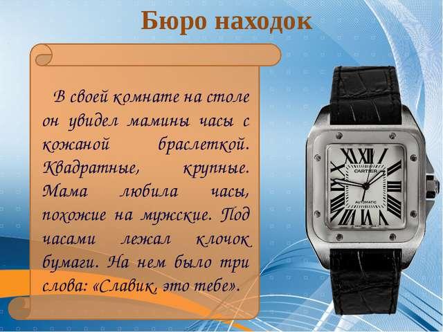 Бюро находок В своей комнате на столе он увидел мамины часы с кожаной брасле...