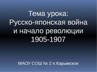Тема урока: Русско-японская война и начало революции 1905-1907 МАОУ СОШ № 2 п