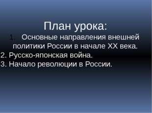 План урока: Основные направления внешней политики России в начале ХХ века. 2.