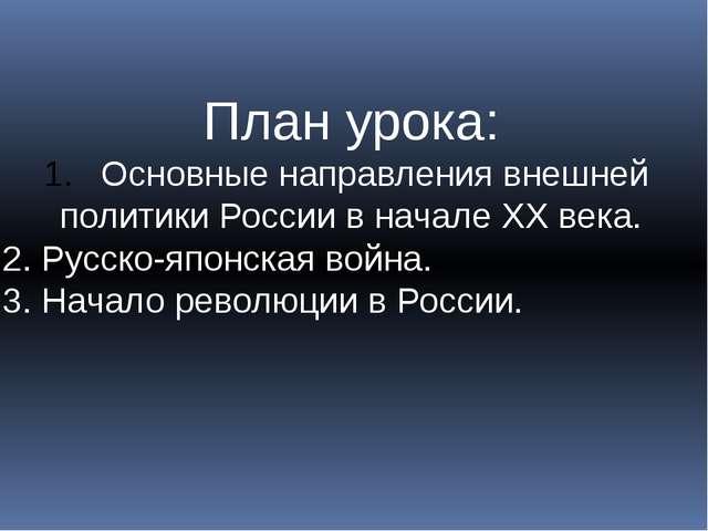 План урока: Основные направления внешней политики России в начале ХХ века. 2....