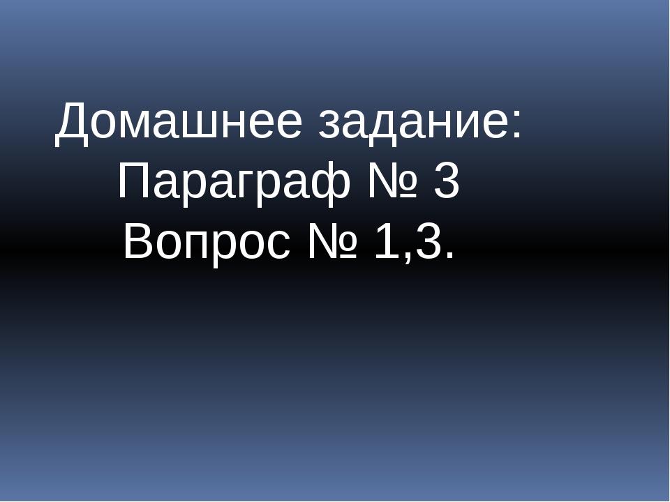 Домашнее задание: Параграф № 3 Вопрос № 1,3.