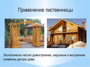 Применение лиственницы Экологически чистое домостроение, наружные и внутренн