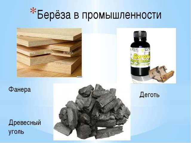 Берёза в промышленности Фанера Деготь Древесный уголь