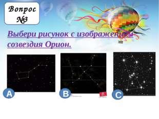 Выбери рисунок с изображением созвездия Орион. Вопрос №3 В А С