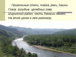 Привольные степи, тайга, реки, пашни Глаза голубые целебных озер Ширинский р