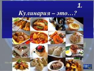 1. Кулинария – это…?