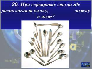 26. При сервировке стола где располагают вилку, ложку и нож?