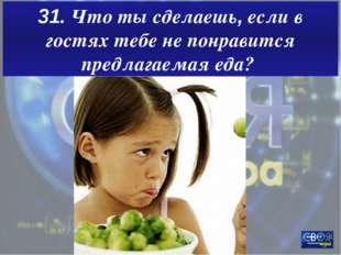 31. Что ты сделаешь, если в гостях тебе не понравится предлагаемая еда?
