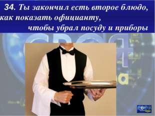 34. Ты закончил есть второе блюдо, как показать официанту, чтобы убрал посуду