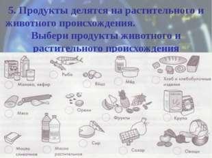 5. Продукты делятся на растительного и животного происхождения. Выбери продук