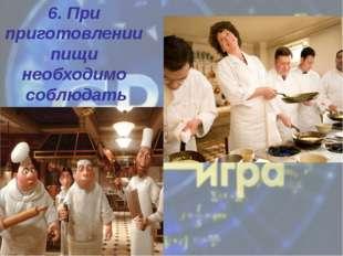 6. При приготовлении пищи необходимо соблюдать