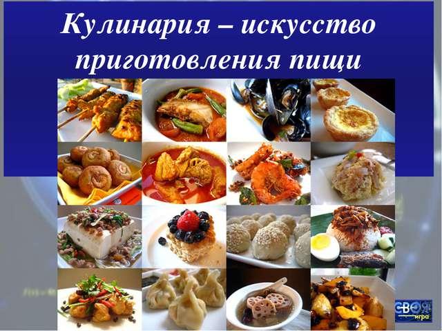 Кулинария – искусство приготовления пищи