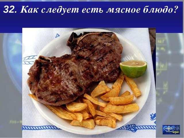 32. Как следует есть мясное блюдо?