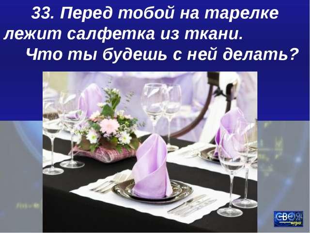 33. Перед тобой на тарелке лежит салфетка из ткани. Что ты будешь с ней делать?