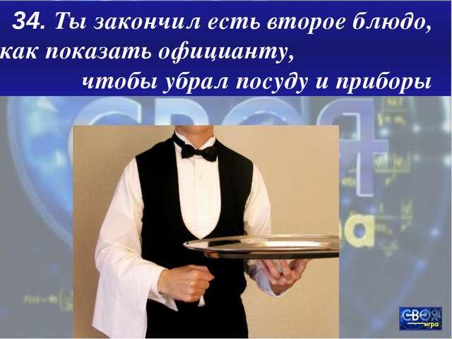 34. Ты закончил есть второе блюдо, как показать официанту, чтобы убрал посуду...