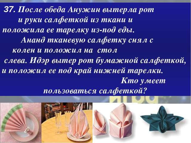 37. После обеда Анужин вытерла рот и руки салфеткой из ткани и положила ее та...