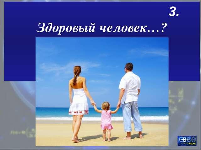 3. Здоровый человек…?