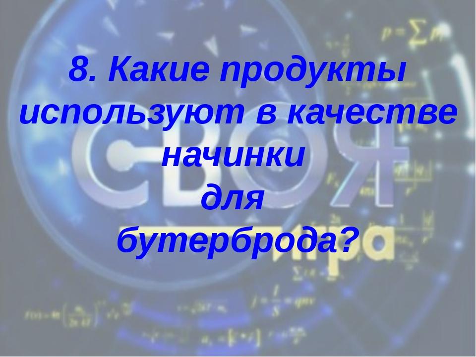 8. Какие продукты используют в качестве начинки для бутерброда?