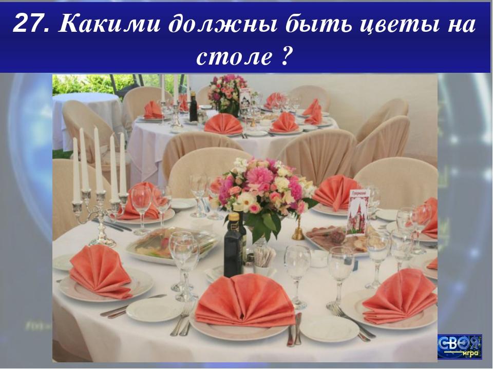 27. Какими должны быть цветы на столе ?