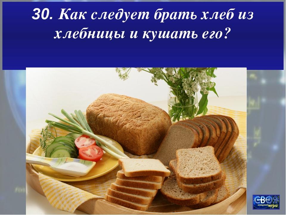30. Как следует брать хлеб из хлебницы и кушать его?