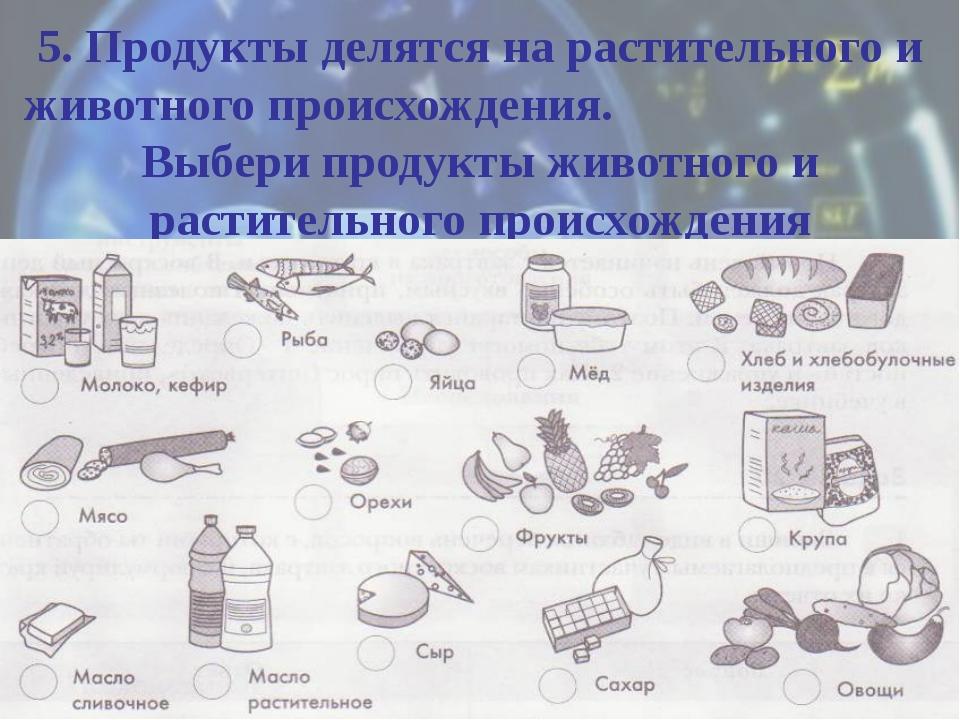 5. Продукты делятся на растительного и животного происхождения. Выбери продук...
