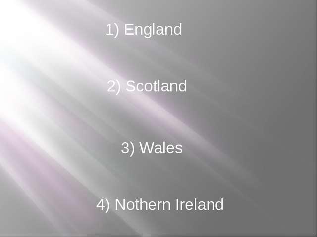 1) England 2) Scotland 3) Wales 4) Nothern Ireland