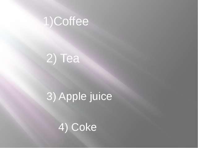 1)Coffee 2) Tea 3) Apple juice 4) Coke