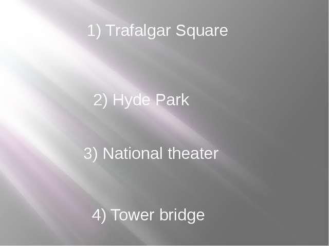 1) Trafalgar Square 2) Hyde Park 3) National theater 4) Tower bridge